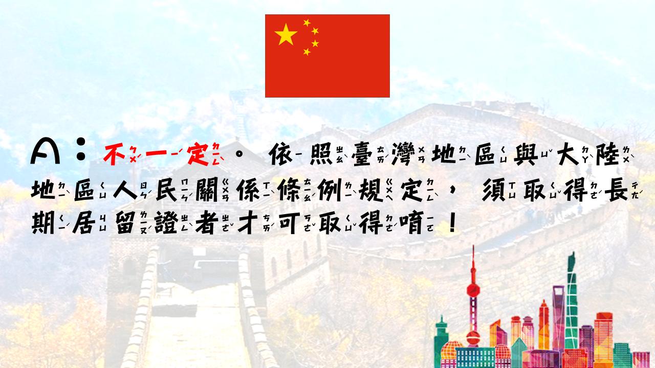 答:不一定。依照臺灣地區與大陸地區人民關係條例規定,須取得長期居留證者才可取得!