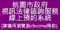 桃園市政府視訊法律諮詢服務線上預約系統(建議用瀏覽器chrome開啟)(開啟新視窗)