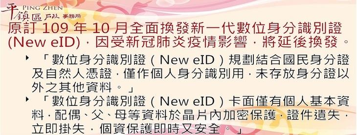 數位身分識別證(New eID),原訂109年10月全面換發新一代數位身分識別證(New eID),因受新冠肺炎疫情影響,將延後換發。