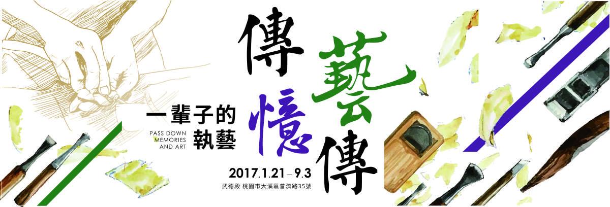 一輩子的執意-傳憶.藝傳。2017/01/21至2017/09/03,於桃園市大溪普濟路35號武德殿展出